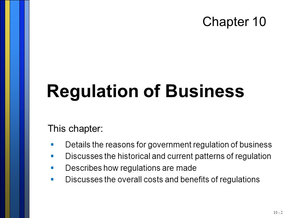10 - 2 Chapter 10 Regulation of Business  Details the reasons for government regulation of business  Discusses the historical and current patterns o