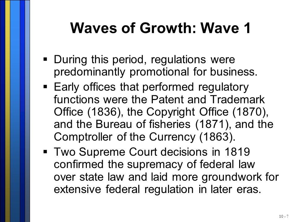10 - 7 Waves of Growth: Wave 1  During this period, regulations were predominantly promotional for business.  Early offices that performed regulator