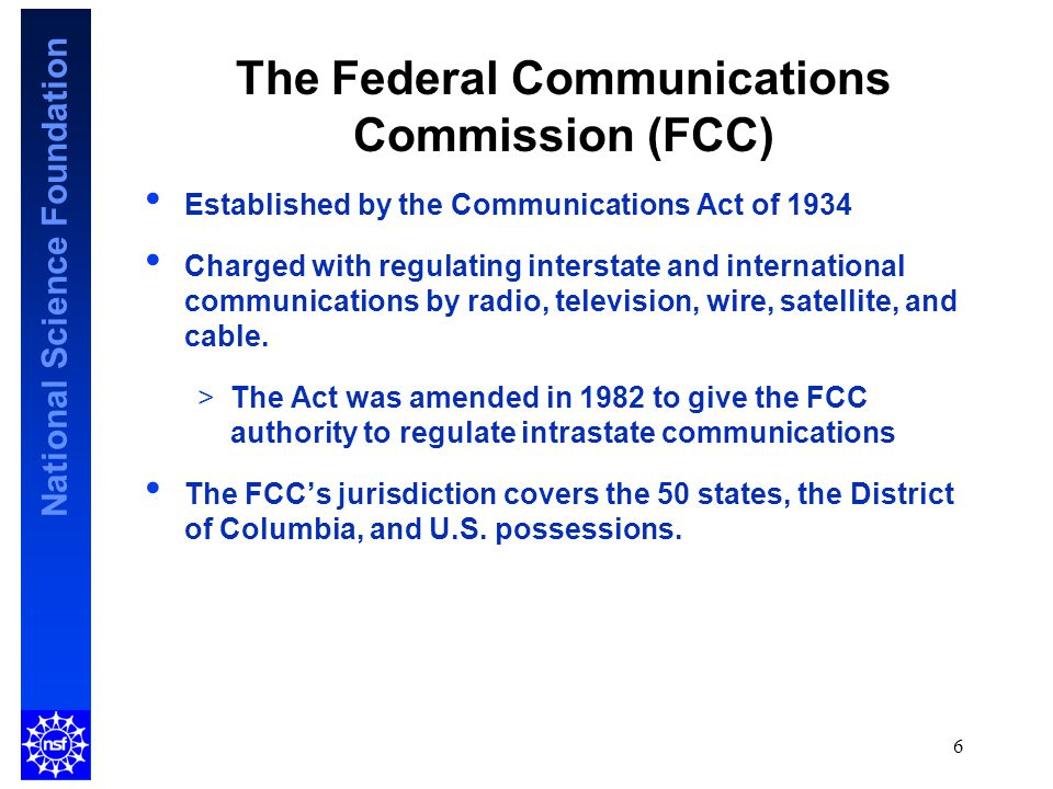 National Science Foundation 6 The Federal Communications Commission (FCC) Established by the Communications Act of 1934 Charged with regulating interstate and international communications by radio, television, wire, satellite, and cable.