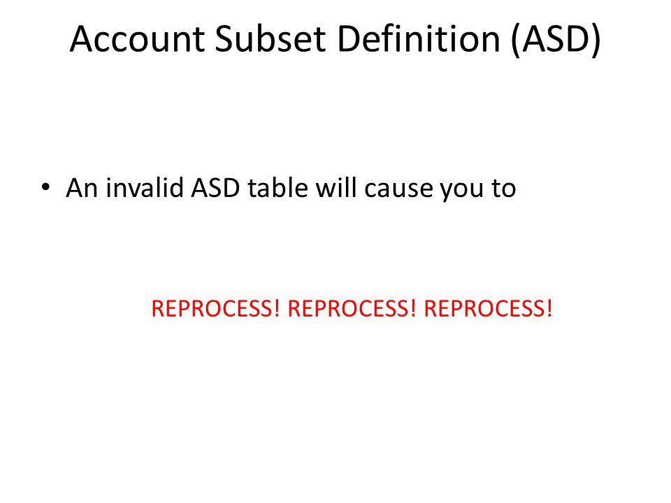 Account Subset Definition (ASD) An invalid ASD table will cause you to REPROCESS.