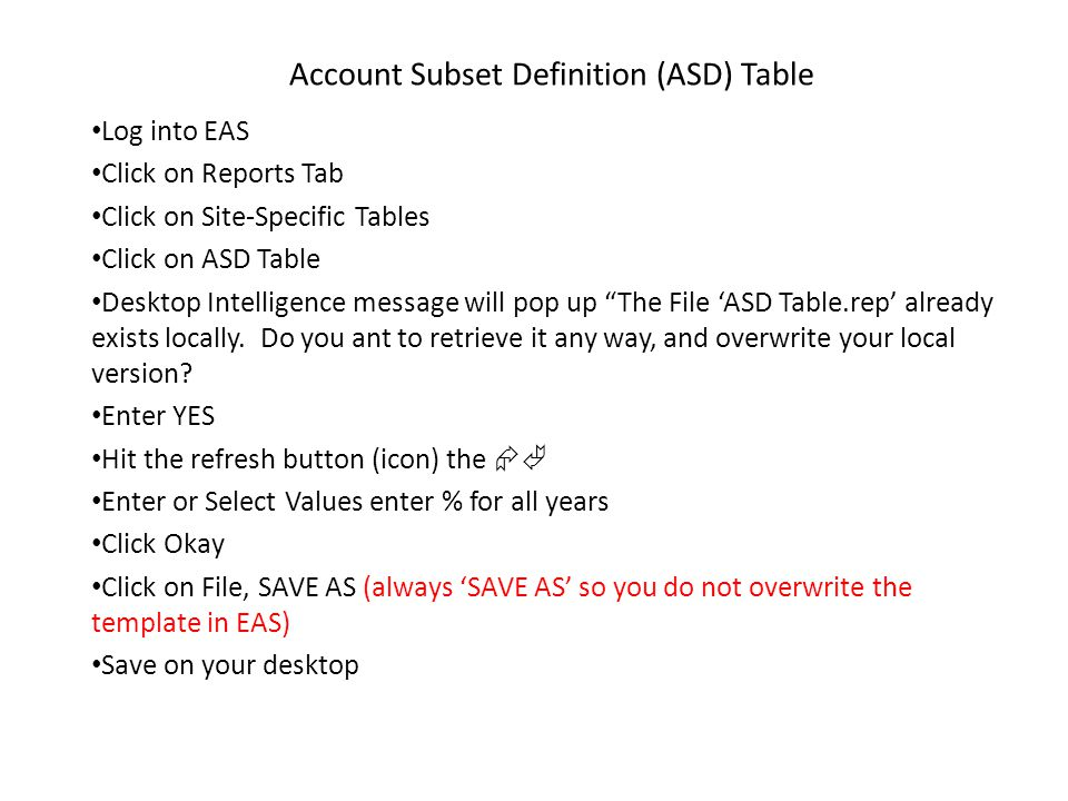 Log into EAS Click on Reports Tab Click on Site-Specific Tables Click on ASD Table Desktop Intelligence message will pop up The File 'ASD Table.rep' already exists locally.