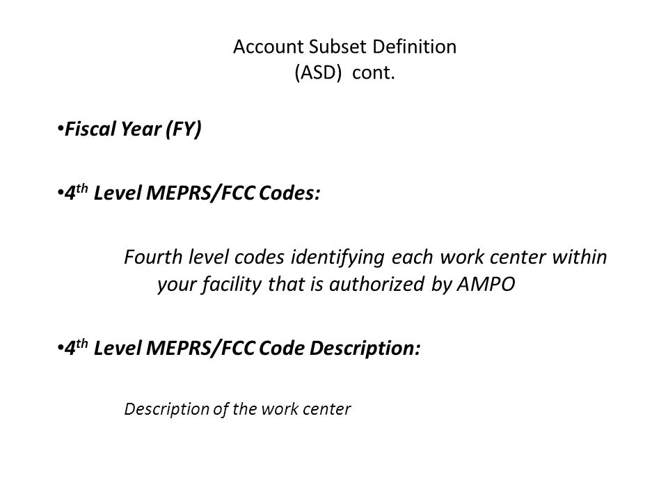 Fiscal Year (FY) 4 th Level MEPRS/FCC Codes: Fourth level codes identifying each work center within your facility that is authorized by AMPO 4 th Level MEPRS/FCC Code Description: Description of the work center Account Subset Definition (ASD) cont.
