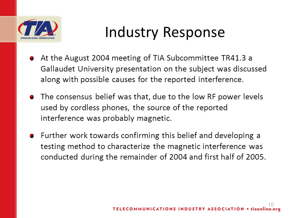 10 Industry Response At the August 2004 meeting of TIA Subcommittee TR41.3 a Gallaudet University presentation on the subject was discussed along with possible causes for the reported interference.