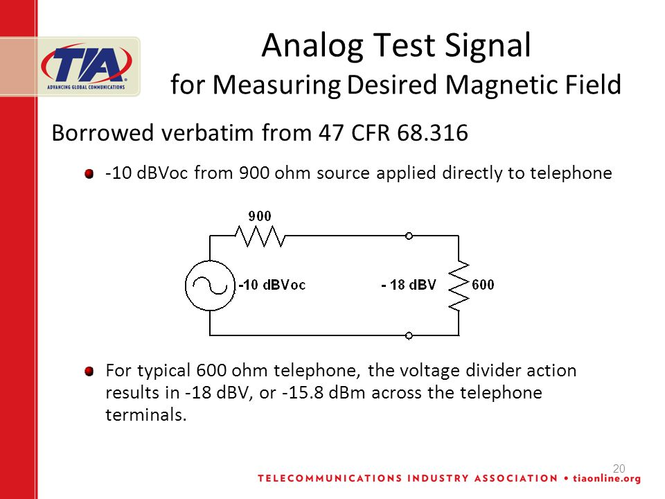 20 Analog Test Signal for Measuring Desired Magnetic Field Borrowed verbatim from 47 CFR 68.316 -10 dBVoc from 900 ohm source applied directly to telephone For typical 600 ohm telephone, the voltage divider action results in -18 dBV, or -15.8 dBm across the telephone terminals.