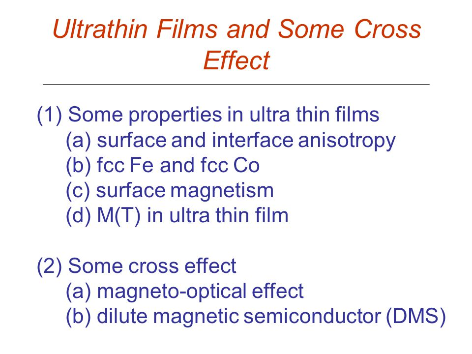 Ultrathin Films and Some Cross Effect (1) Some properties in ultra thin films (a) surface and interface anisotropy (b) fcc Fe and fcc Co (c) surface magnetism (d) M(T) in ultra thin film (2) Some cross effect (a) magneto-optical effect (b) dilute magnetic semiconductor (DMS)