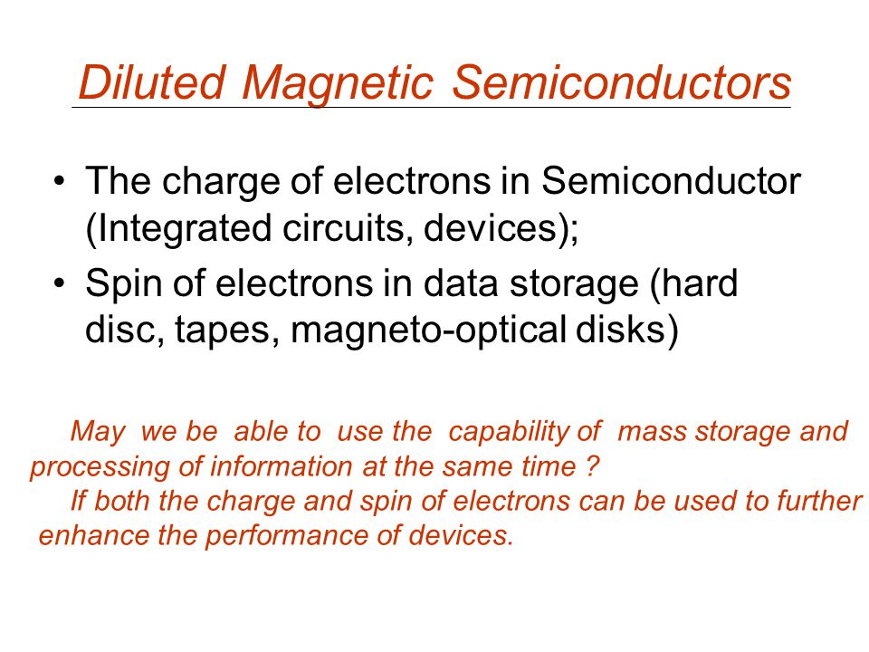 Diluted Magnetic Semiconductors The charge of electrons in Semiconductor (Integrated circuits, devices); Spin of electrons in data storage (hard disc,