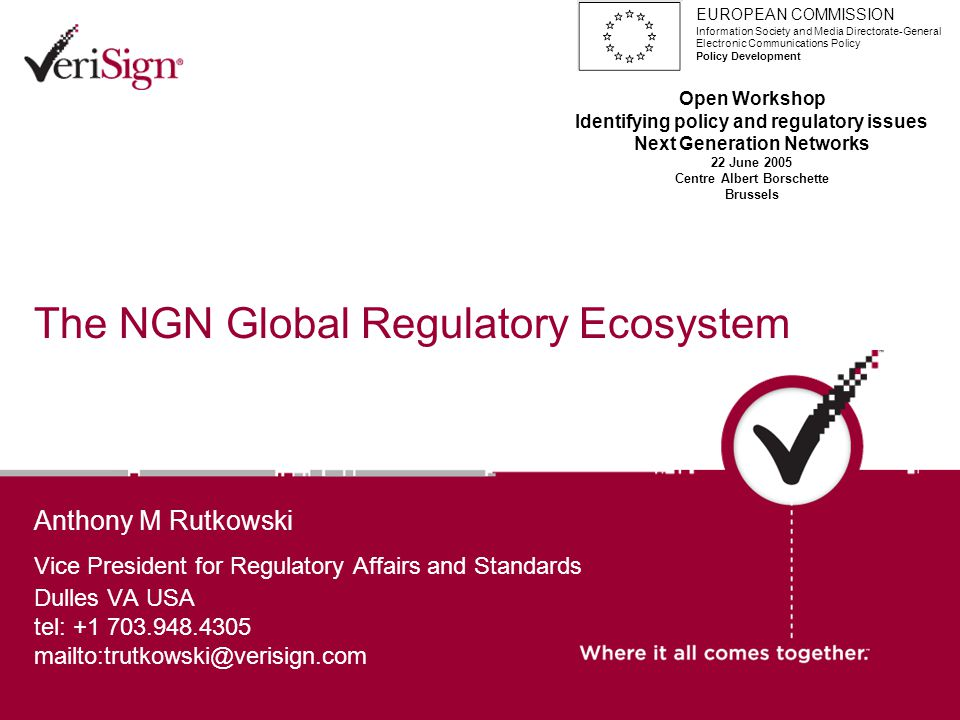 The NGN Global Regulatory Ecosystem Anthony M Rutkowski Vice President for Regulatory Affairs and Standards Dulles VA USA tel: +1 703.948.4305 mailto:trutkowski@verisign.com EUROPEAN COMMISSION Information Society and Media Directorate-General Electronic Communications Policy Policy Development Open Workshop Identifying policy and regulatory issues Next Generation Networks 22 June 2005 Centre Albert Borschette Brussels