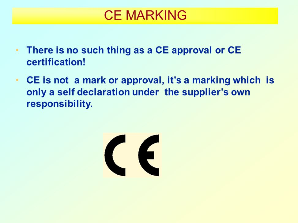CE MARKING There is no such thing as a CE approval or CE certification.