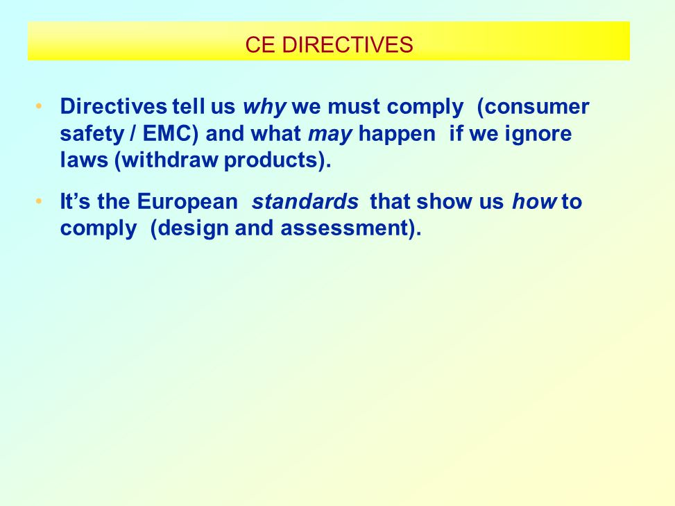 CE DIRECTIVES Directives tell us why we must comply (consumer safety / EMC) and what may happen if we ignore laws (withdraw products).