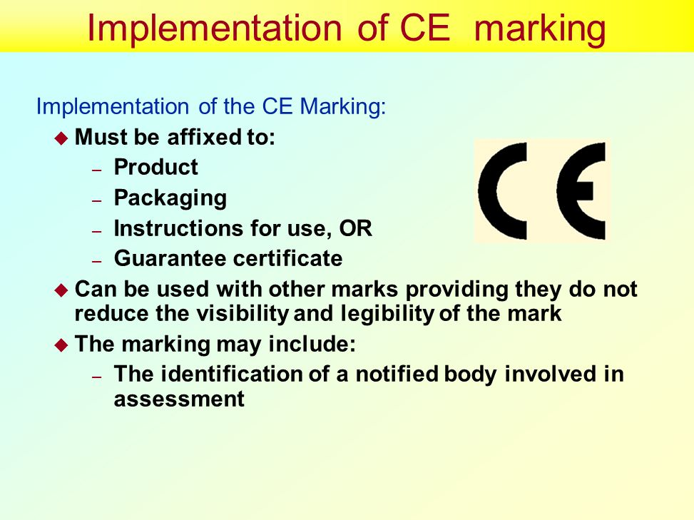 Implementation of CE marking Implementation of the CE Marking:  Must be affixed to: – Product – Packaging – Instructions for use, OR – Guarantee certificate  Can be used with other marks providing they do not reduce the visibility and legibility of the mark  The marking may include: – The identification of a notified body involved in assessment