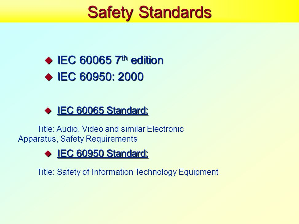 Safety Standards  IEC 60065 7 th edition  IEC 60950: 2000  IEC 60065 Standard: Title: Audio, Video and similar Electronic Apparatus, Safety Requirements  IEC 60950 Standard: Title: Safety of Information Technology Equipment