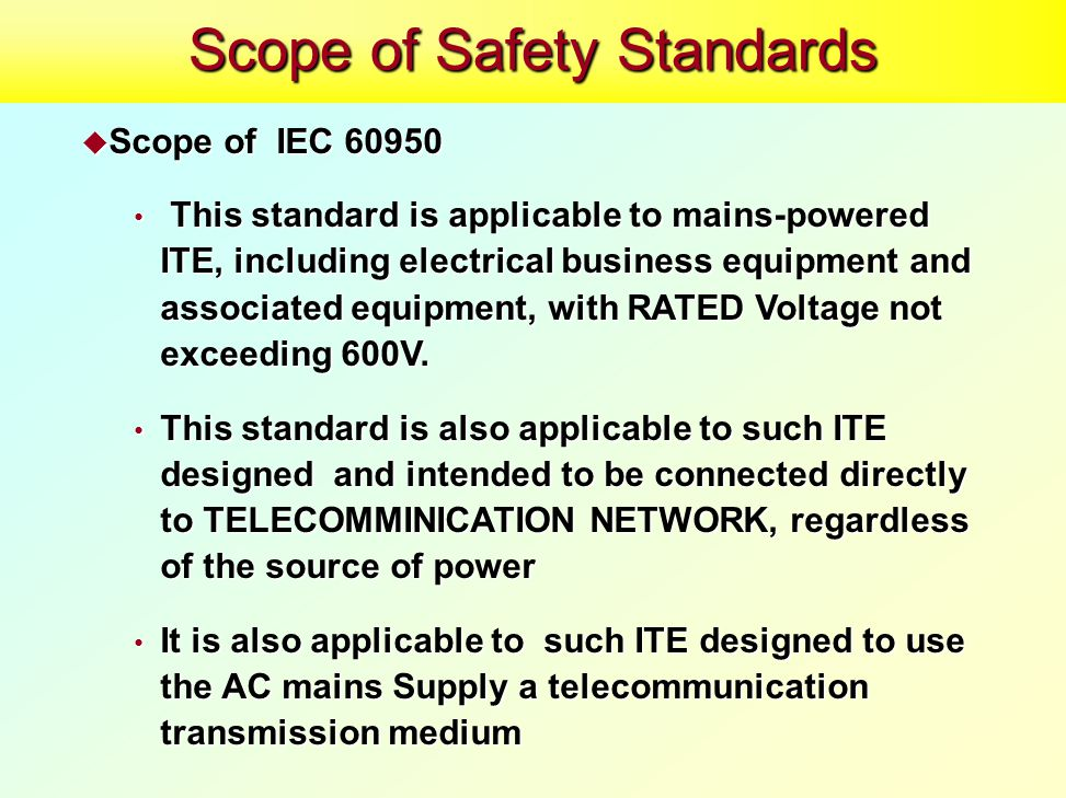  Scope of IEC 60950 This standard is applicable to mains-powered ITE, including electrical business equipment and associated equipment, with RATED Voltage not exceeding 600V.