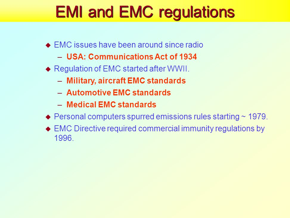 EMI and EMC regulations  EMC issues have been around since radio –USA: Communications Act of 1934  Regulation of EMC started after WWII.