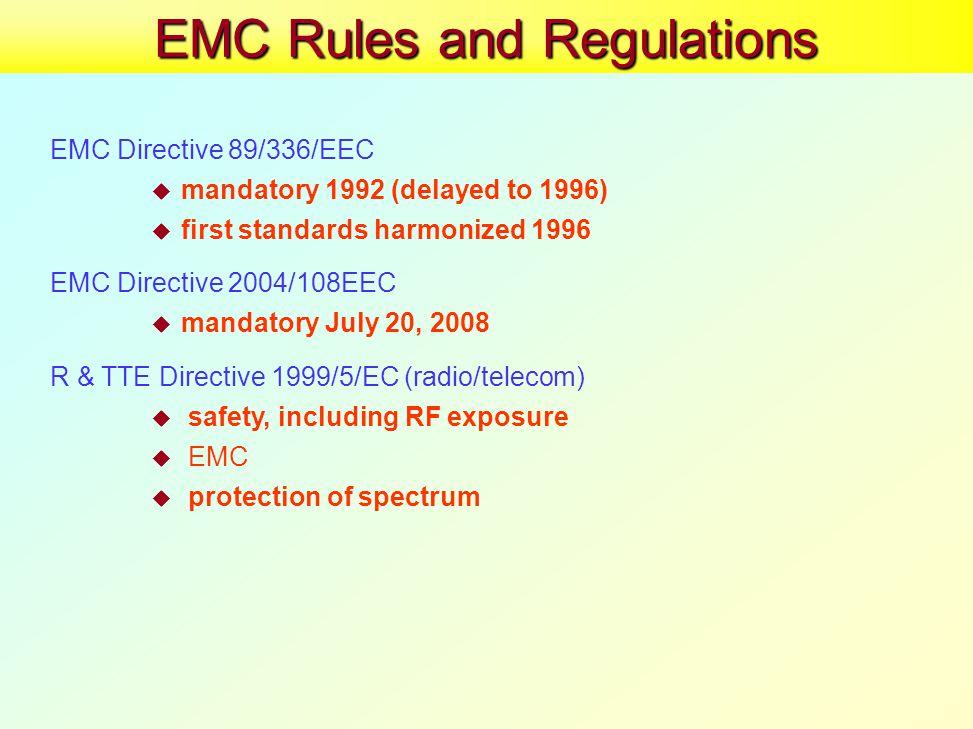 EMC Rules and Regulations EMC Directive 89/336/EEC  mandatory 1992 (delayed to 1996)  first standards harmonized 1996 EMC Directive 2004/108EEC  mandatory July 20, 2008 R & TTE Directive 1999/5/EC (radio/telecom)  safety, including RF exposure  EMC  protection of spectrum