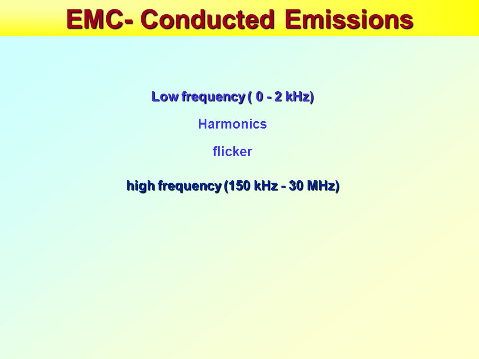 EMC- Conducted Emissions Low frequency ( 0 - 2 kHz) Harmonics flicker high frequency (150 kHz - 30 MHz)