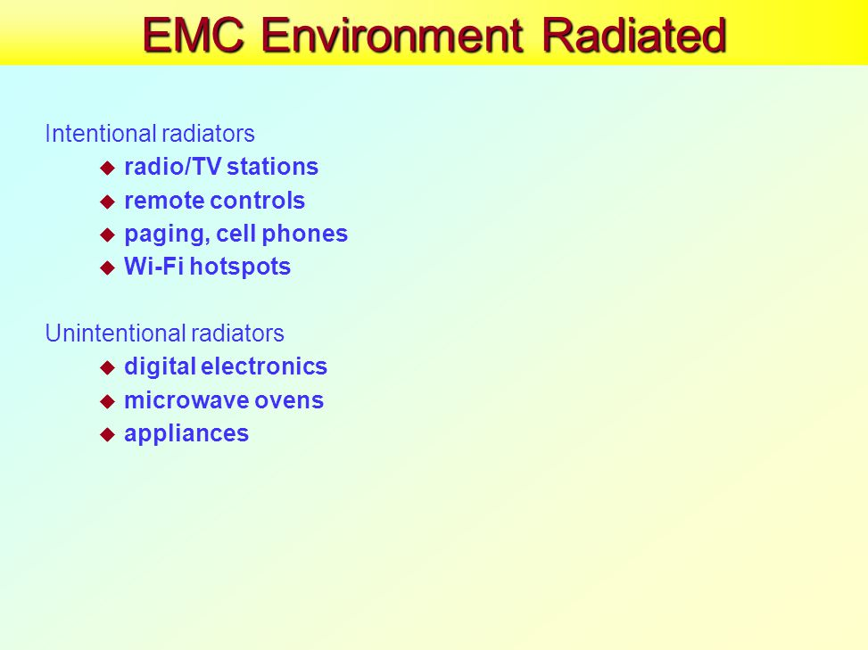 EMC Environment Radiated Intentional radiators  radio/TV stations  remote controls  paging, cell phones  Wi-Fi hotspots Unintentional radiators  digital electronics  microwave ovens  appliances