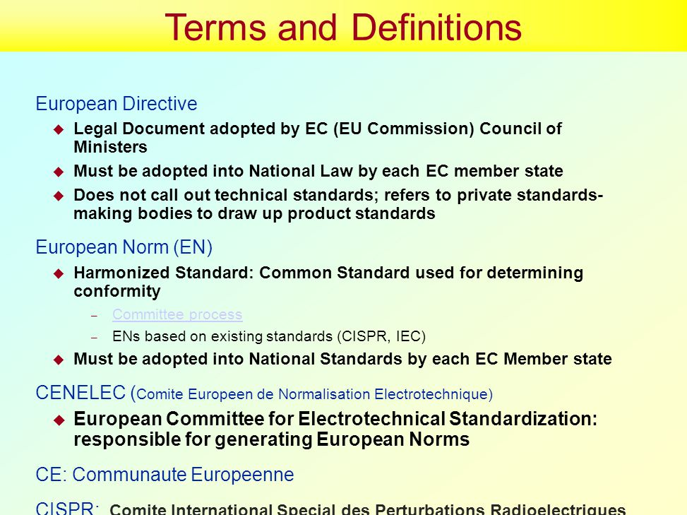 Terms and Definitions European Directive  Legal Document adopted by EC (EU Commission) Council of Ministers  Must be adopted into National Law by each EC member state  Does not call out technical standards; refers to private standards- making bodies to draw up product standards European Norm (EN)  Harmonized Standard: Common Standard used for determining conformity – Committee process Committee process – ENs based on existing standards (CISPR, IEC)  Must be adopted into National Standards by each EC Member state CENELEC ( Comite Europeen de Normalisation Electrotechnique)  European Committee for Electrotechnical Standardization: responsible for generating European Norms CE: Communaute Europeenne CISPR: Comite International Special des Perturbations Radioelectriques or in English the International Special Committee on Radio Interference