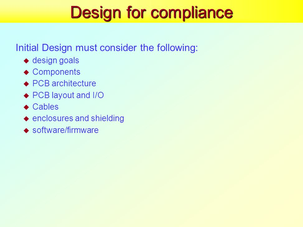 Design for compliance Initial Design must consider the following:  design goals  Components  PCB architecture  PCB layout and I/O  Cables  enclosures and shielding  software/firmware