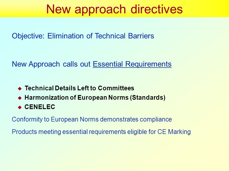 New approach directives Objective: Elimination of Technical Barriers New Approach calls out Essential Requirements  Technical Details Left to Committees  Harmonization of European Norms (Standards)  CENELEC Conformity to European Norms demonstrates compliance Products meeting essential requirements eligible for CE Marking