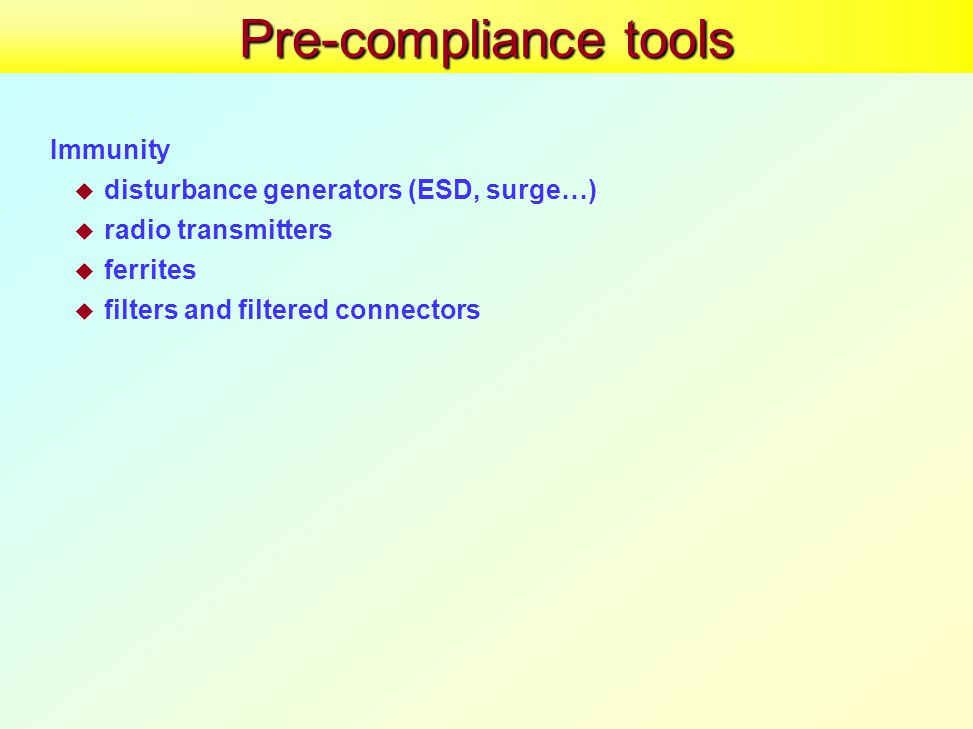 Pre-compliance tools Immunity  disturbance generators (ESD, surge…)  radio transmitters  ferrites  filters and filtered connectors