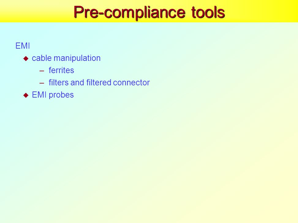 Pre-compliance tools EMI  cable manipulation –ferrites –filters and filtered connector  EMI probes