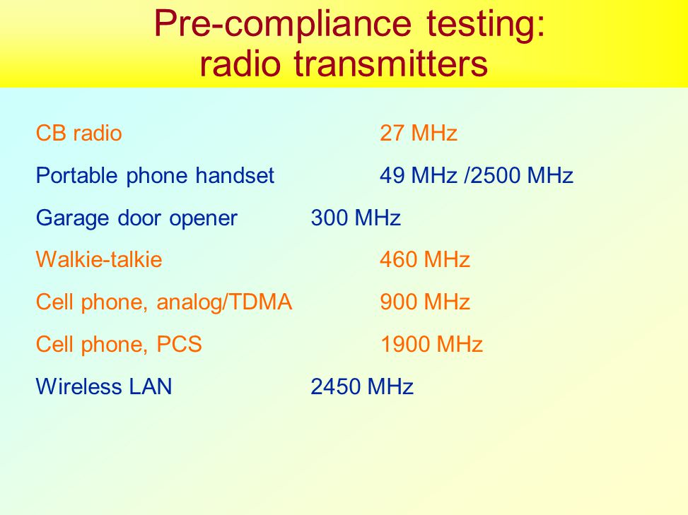 CB radio27 MHz Portable phone handset49 MHz /2500 MHz Garage door opener300 MHz Walkie-talkie460 MHz Cell phone, analog/TDMA900 MHz Cell phone, PCS1900 MHz Wireless LAN2450 MHz Pre-compliance testing: radio transmitters