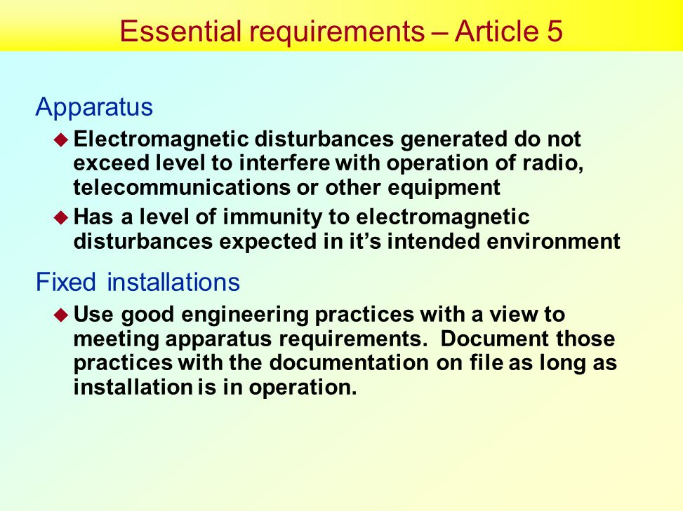 Essential requirements – Article 5 Apparatus  Electromagnetic disturbances generated do not exceed level to interfere with operation of radio, telecommunications or other equipment  Has a level of immunity to electromagnetic disturbances expected in it's intended environment Fixed installations  Use good engineering practices with a view to meeting apparatus requirements.