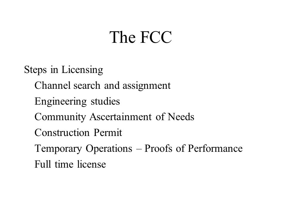 The FCC Steps in Licensing Channel search and assignment Engineering studies Community Ascertainment of Needs Construction Permit Temporary Operations