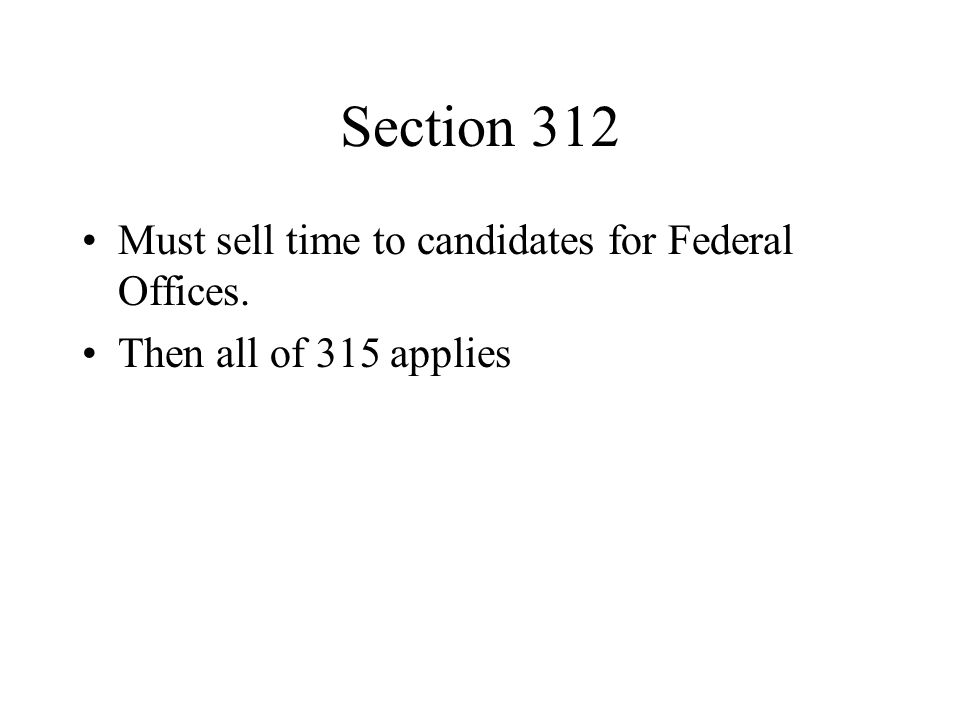 Section 312 Must sell time to candidates for Federal Offices. Then all of 315 applies