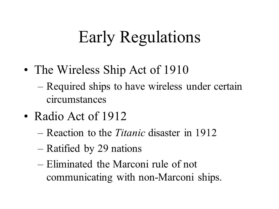 Early Regulations The Wireless Ship Act of 1910 –Required ships to have wireless under certain circumstances Radio Act of 1912 –Reaction to the Titani