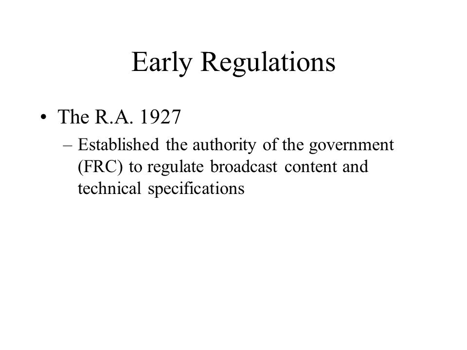 Early Regulations The R.A. 1927 –Established the authority of the government (FRC) to regulate broadcast content and technical specifications