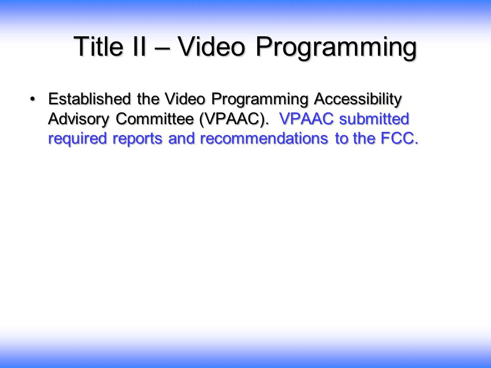 Title II – Video Programming Established the Video Programming Accessibility Advisory Committee (VPAAC).