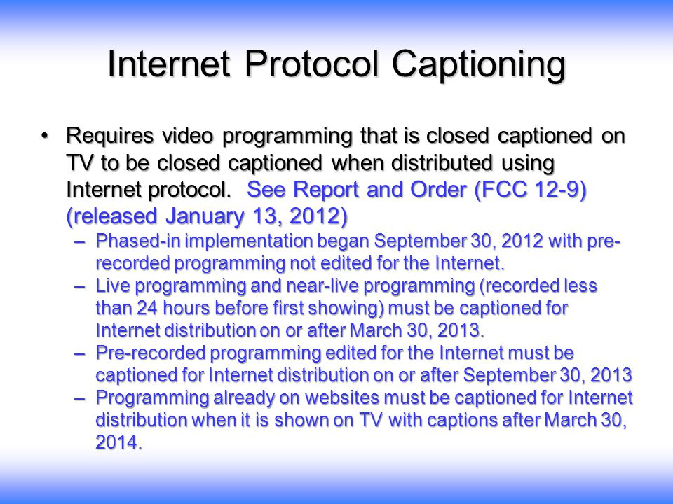 Internet Protocol Captioning Requires video programming that is closed captioned on TV to be closed captioned when distributed using Internet protocol.