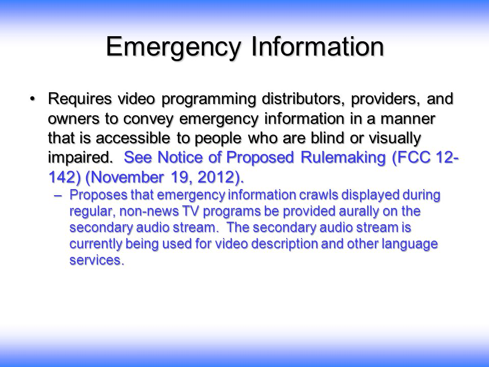Emergency Information Requires video programming distributors, providers, and owners to convey emergency information in a manner that is accessible to people who are blind or visually impaired.