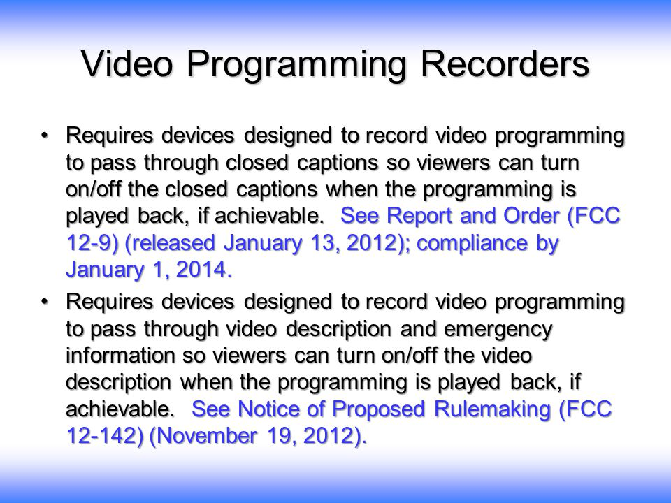 Video Programming Recorders Requires devices designed to record video programming to pass through closed captions so viewers can turn on/off the close