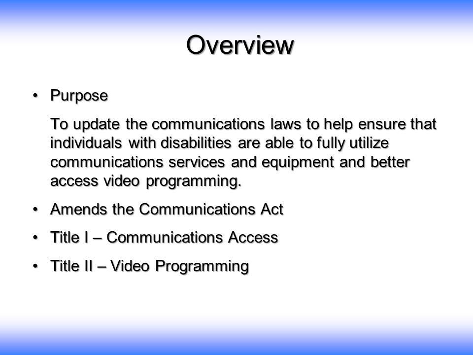 PurposePurpose To update the communications laws to help ensure that individuals with disabilities are able to fully utilize communications services and equipment and better access video programming.