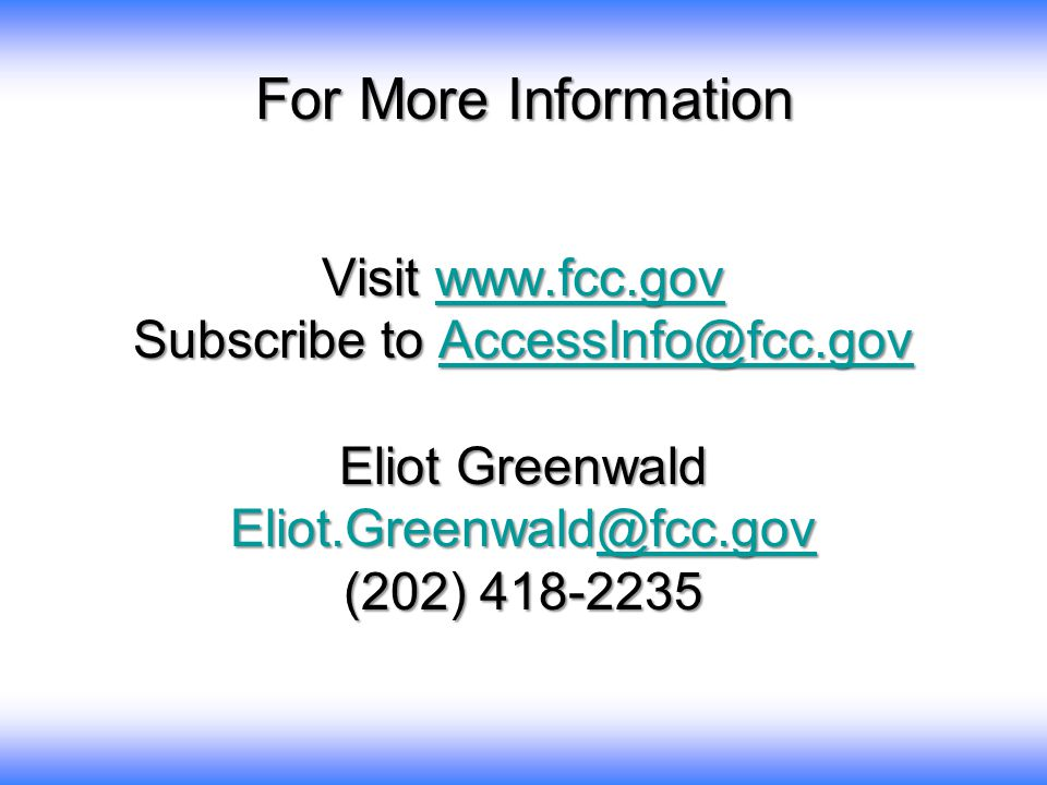 For More Information Visit www.fcc.gov www.fcc.gov Subscribe to AccessInfo@fcc.gov AccessInfo@fcc.gov Eliot Greenwald Eliot.Greenwald@fcc.gov @fcc.gov (202) 418-2235