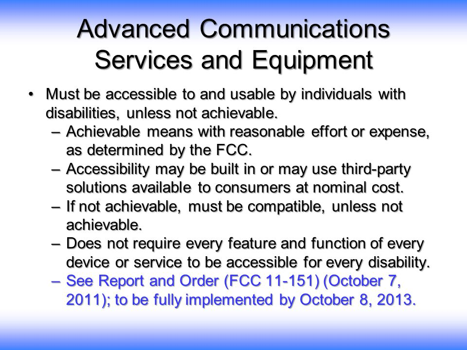 Advanced Communications Services and Equipment Must be accessible to and usable by individuals with disabilities, unless not achievable.Must be access