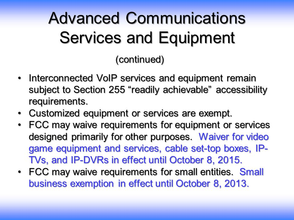 Advanced Communications Services and Equipment (continued) Interconnected VoIP services and equipment remain subject to Section 255 readily achievable accessibility requirements.Interconnected VoIP services and equipment remain subject to Section 255 readily achievable accessibility requirements.