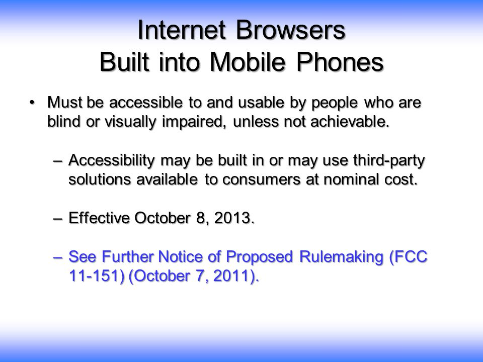 Internet Browsers Built into Mobile Phones Must be accessible to and usable by people who are blind or visually impaired, unless not achievable.Must be accessible to and usable by people who are blind or visually impaired, unless not achievable.