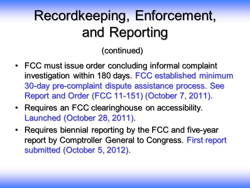 Recordkeeping, Enforcement, and Reporting (continued) FCC must issue order concluding informal complaint investigation within 180 days.