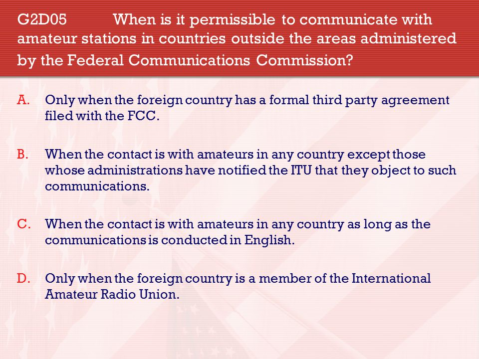G2D05 When is it permissible to communicate with amateur stations in countries outside the areas administered by the Federal Communications Commission.