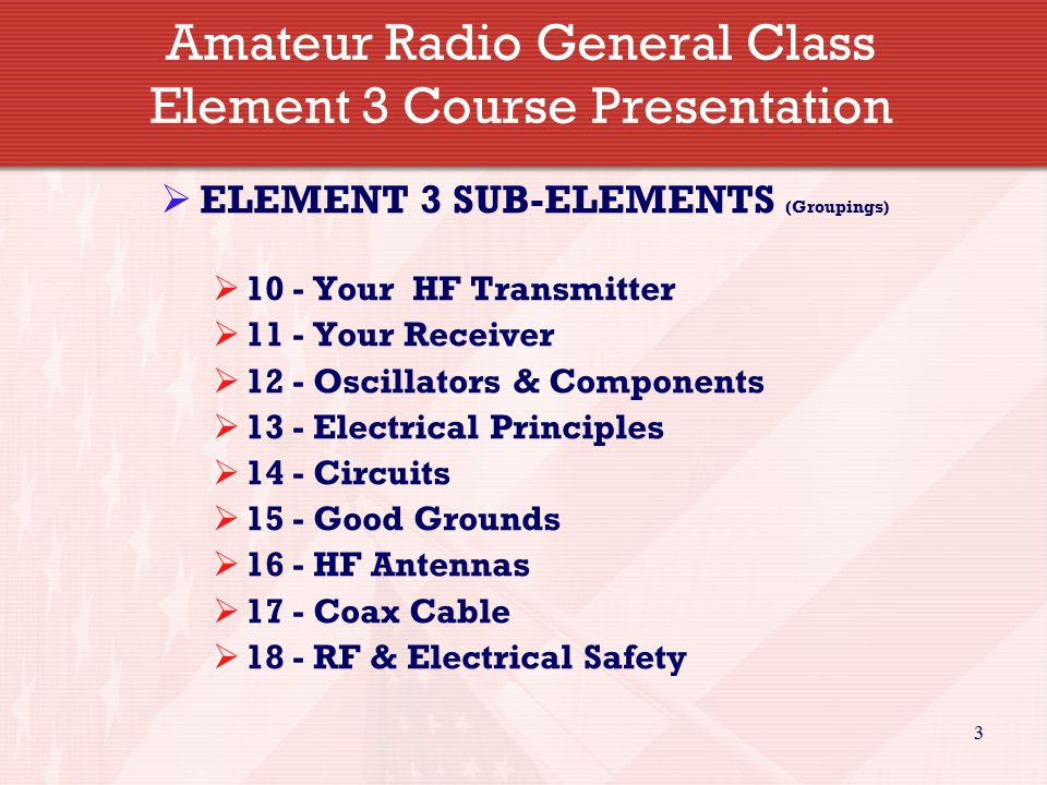 3 Amateur Radio General Class Element 3 Course Presentation  ELEMENT 3 SUB-ELEMENTS (Groupings)  10 - Your HF Transmitter  11 - Your Receiver  12 - Oscillators & Components  13 - Electrical Principles  14 - Circuits  15 - Good Grounds  16 - HF Antennas  17 - Coax Cable  18 - RF & Electrical Safety
