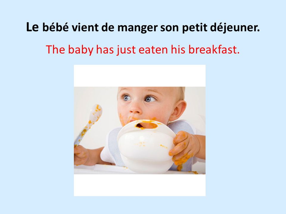 Le bébé vient de manger son petit déjeuner. The baby has just eaten his breakfast.