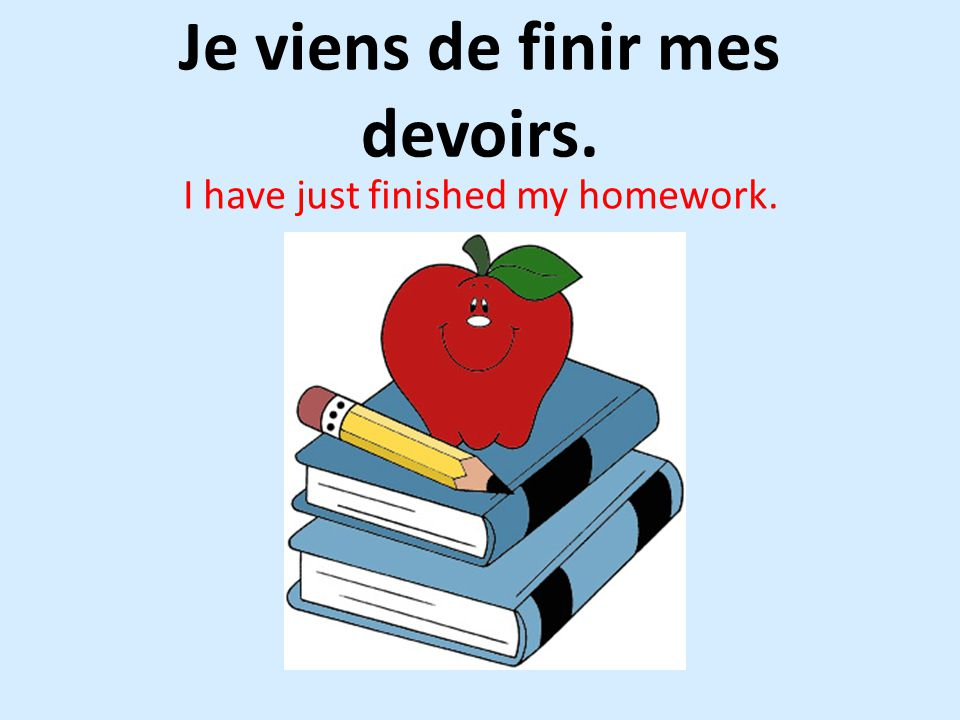 Je viens de finir mes devoirs. I have just finished my homework.