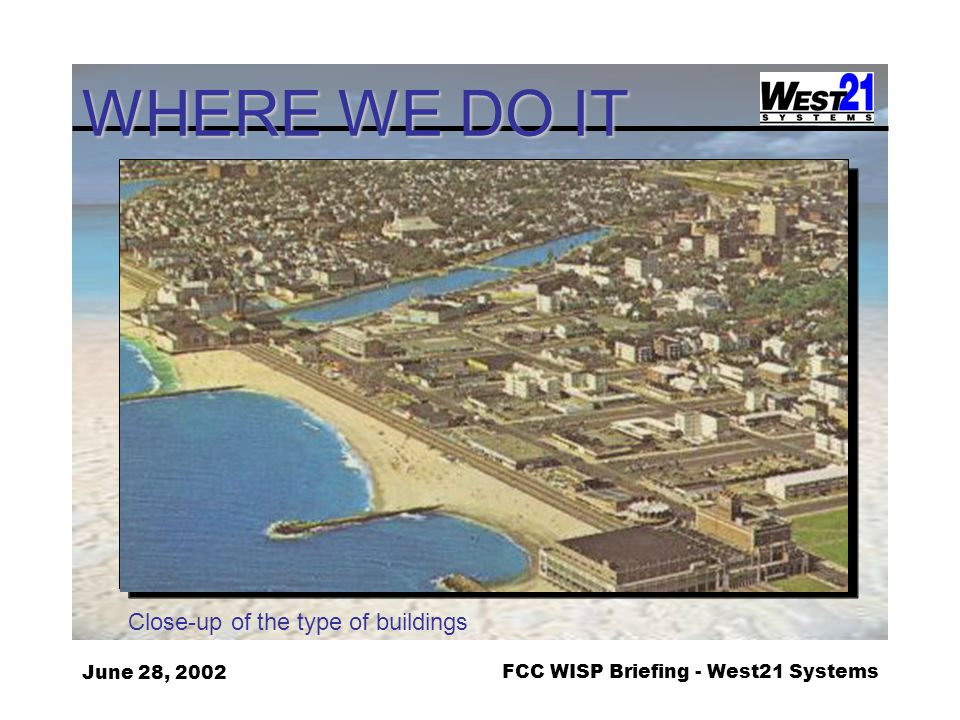 June 28, 2002FCC WISP Briefing - West21 Systems WHERE WE DO IT Close-up of the type of buildings
