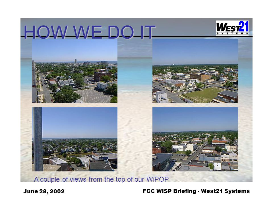 June 28, 2002FCC WISP Briefing - West21 Systems HOW WE DO IT A couple of views from the top of our WiPOP