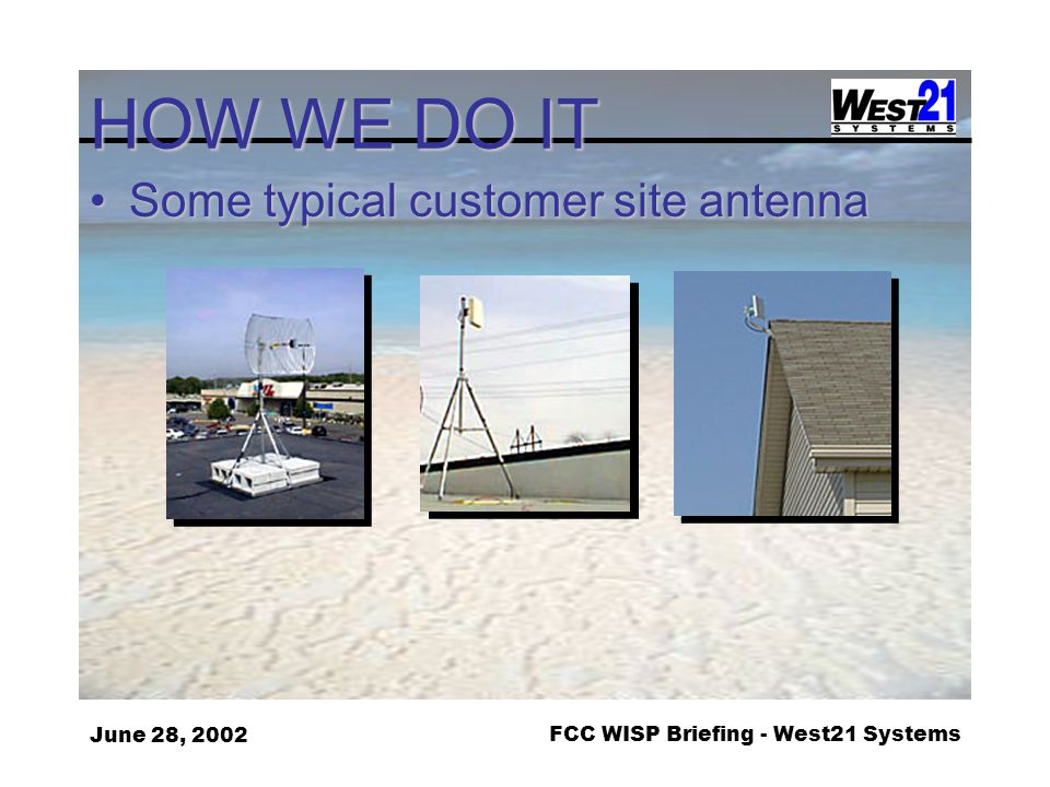 June 28, 2002FCC WISP Briefing - West21 Systems HOW WE DO IT Some typical customer site antennaSome typical customer site antenna
