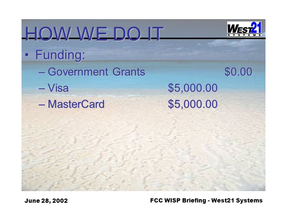 June 28, 2002FCC WISP Briefing - West21 Systems HOW WE DO IT Funding:Funding: –Government Grants $0.00 –Visa$5,000.00 –MasterCard$5,000.00
