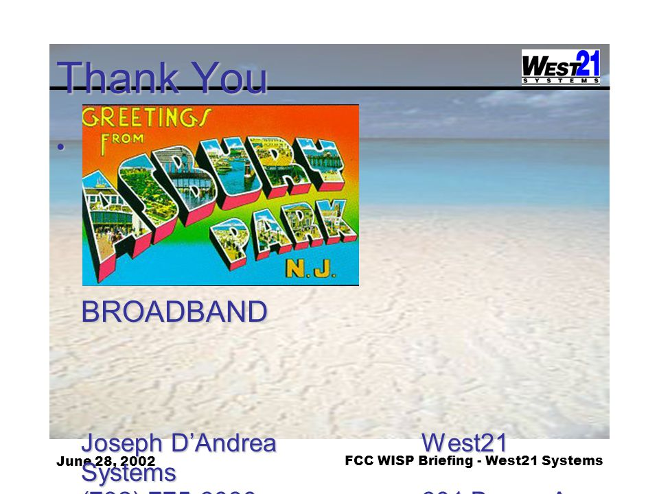 June 28, 2002FCC WISP Briefing - West21 Systems Thank You EVERYONE DESERVES BROADBAND EVERYONE DESERVES BROADBAND Joseph D'Andrea West21 Systems (732) 775-6030 601 Bangs Ave, # 706 JoeDan @ west21.com Asbury Park, NJ 07712